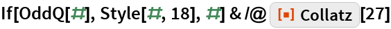 "If[OddQ[#], Style[#, 18], #] & /@ ResourceFunction[""Collatz""][27]"
