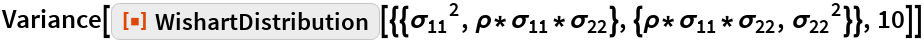 "Variance[ResourceFunction[   ""WishartDistribution""][{{Subscript[\[Sigma], 11]^2, \[Rho]*Subscript[\[Sigma], 11]*Subscript[\[Sigma], 22]}, {\[Rho]*Subscript[\[Sigma], 11]*Subscript[\[Sigma], 22], Subscript[\[Sigma], 22]^2}}, 10]]"