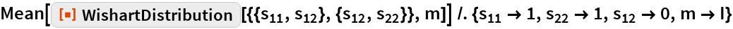 """Mean[ResourceFunction[    """"WishartDistribution""""][{{Subscript[s, 11], Subscript[s, 12]}, {Subscript[s, 12], Subscript[s, 22]}}, m]] /. {Subscript[s,     11] -> 1, Subscript[s, 22] -> 1, Subscript[s, 12] -> 0, m -> I}"""