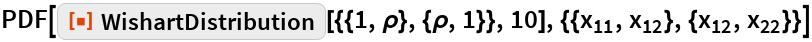 "PDF[ResourceFunction[   ""WishartDistribution""][{{1, \[Rho]}, {\[Rho], 1}}, 10], {{Subscript[x, 11], Subscript[x, 12]}, {Subscript[x, 12], Subscript[x, 22]}}]"