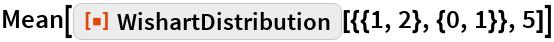 """Mean[ResourceFunction[""""WishartDistribution""""][{{1, 2}, {0, 1}}, 5]]"""