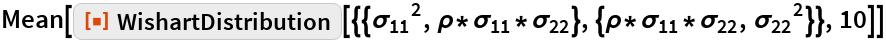 """Mean[ResourceFunction[   """"WishartDistribution""""][{{Subscript[\[Sigma], 11]^2, \[Rho]*Subscript[\[Sigma], 11]*Subscript[\[Sigma], 22]}, {\[Rho]*Subscript[\[Sigma], 11]*Subscript[\[Sigma], 22], Subscript[\[Sigma], 22]^2}}, 10]]"""