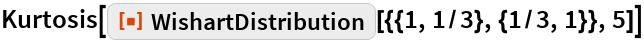 "Kurtosis[ResourceFunction[""WishartDistribution""][{{1, 1/3}, {1/3, 1}},    5]]"