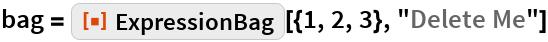 "bag = ResourceFunction[""ExpressionBag""][{1, 2, 3}, ""Delete Me""]"