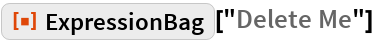 """ResourceFunction[""""ExpressionBag""""][""""Delete Me""""]"""