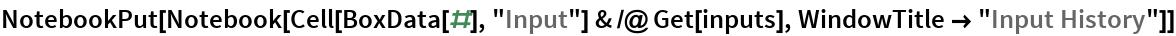 "NotebookPut[  Notebook[Cell[BoxData[#], ""Input""] & /@ Get[inputs], WindowTitle -> ""Input History""]]"