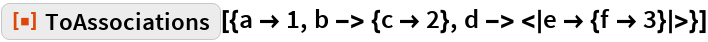"""ResourceFunction[  """"ToAssociations""""][{a -> 1, b -> {c -> 2}, d -> < e -> {f -> 3} >}]"""