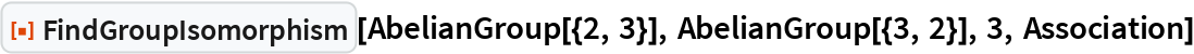 "ResourceFunction[""FindGroupIsomorphism""][AbelianGroup[{2, 3}], AbelianGroup[{3, 2}], 3, Association]"
