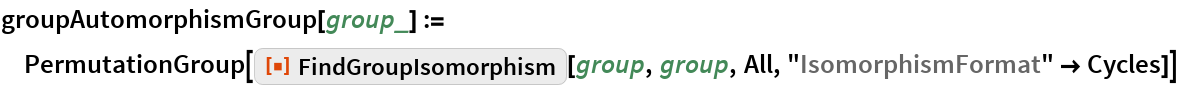 "groupAutomorphismGroup[group_] := PermutationGroup[   ResourceFunction[""FindGroupIsomorphism""][group, group, All, ""IsomorphismFormat"" -> Cycles]]"