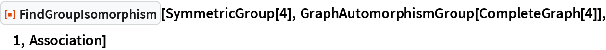 "ResourceFunction[""FindGroupIsomorphism""][SymmetricGroup[4], GraphAutomorphismGroup[CompleteGraph[4]], 1, Association]"
