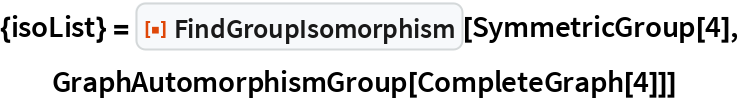 """{isoList} = ResourceFunction[""""FindGroupIsomorphism""""][SymmetricGroup[4], GraphAutomorphismGroup[CompleteGraph[4]]]"""