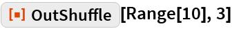 """ResourceFunction[""""OutShuffle""""][Range[10], 3]"""