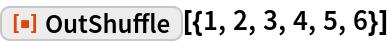 """ResourceFunction[""""OutShuffle""""][{1, 2, 3, 4, 5, 6}]"""