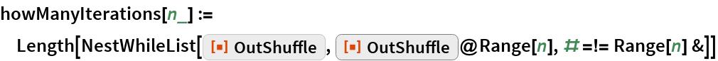 """howManyIterations[n_] := Length[NestWhileList[ResourceFunction[""""OutShuffle""""], ResourceFunction[""""OutShuffle""""]@Range[n], # =!= Range[n] &]]"""
