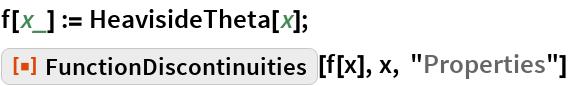 "f[x_] := HeavisideTheta[x]; ResourceFunction[""FunctionDiscontinuities""][f[x], x, ""Properties""]"