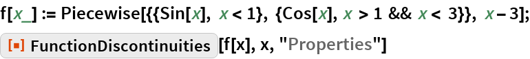 "f[x_] := Piecewise[{{Sin[x], x < 1}, {Cos[x], x > 1 && x < 3}}, x - 3]; ResourceFunction[""FunctionDiscontinuities""][f[x], x, ""Properties""]"