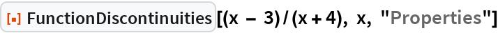 "ResourceFunction[  ""FunctionDiscontinuities""][(x - 3)/(x + 4), x, ""Properties""]"