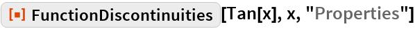 "ResourceFunction[""FunctionDiscontinuities""][Tan[x], x, ""Properties""]"
