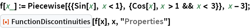"""f[x_] := Piecewise[{{Sin[x], x < 1}, {Cos[x], x > 1 && x < 3}}, x - 3]; ResourceFunction[""""FunctionDiscontinuities""""][f[x], x, """"Properties""""]"""