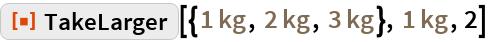 "ResourceFunction[  ""TakeLarger""][{Quantity[1, ""Kilograms""], Quantity[2, ""Kilograms""], Quantity[3, ""Kilograms""]}, Quantity[1, ""Kilograms""], 2]"