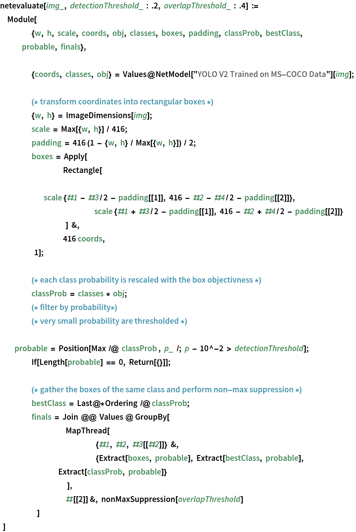 """netevaluate[img_, detectionThreshold_ : .2, overlapThreshold_ : .4] := Module[     {w, h, scale, coords, obj, classes, boxes, padding, classProb, bestClass, probable, finals}, {coords, classes, obj} = Values@NetModel[""""YOLO V2 Trained on MS-COCO Data""""][img]; (* transform coordinates into rectangular boxes *)     {w, h} = ImageDimensions[img];     scale = Max[{w, h}] / 416;     padding = 416 (1 - {w, h} / Max[{w, h}]) / 2;     boxes = Apply[         Rectangle[ scale {#1 - #3/2 - padding[[1]], 416 - #2 - #4/2 - padding[[2]]}, scale {#1 + #3/2 - padding[[1]], 416 - #2 + #4/2 - padding[[2]]}             ] &,         416 coords,         1]; (* each class probability is rescaled with the box objectivness *) \     classProb = classes * obj;     (* filter by probability*)     (* very small probability are thresholded *) probable = Position[Max /@ classProb , p_ /; p - 10^-2 > detectionThreshold]; If[Length[probable] == 0, Return[{}]]; (* gather the boxes of the same class and perform non-   max suppression *)     bestClass = Last@*Ordering /@ classProb;     finals = Join @@ Values @ GroupBy[             MapThread[               {#1, #2, #3[[#2]]} &,               {Extract[boxes, probable], Extract[bestClass, probable], Extract[classProb, probable]}               ],             #[[2]] &, nonMaxSuppression[overlapThreshold]             ]     ]"""