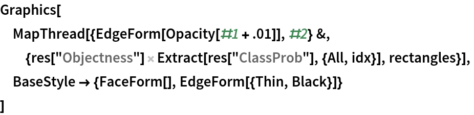 """Graphics[  MapThread[{EdgeForm[Opacity[#1 + .01]], #2} &, {res[      """"Objectness""""] Extract[res[""""ClassProb""""], {All, idx}], rectangles}],  BaseStyle -> {FaceForm[], EdgeForm[{Thin, Black}]}  ]"""