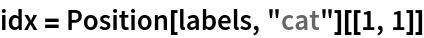 """idx = Position[labels, """"cat""""][[1, 1]]"""