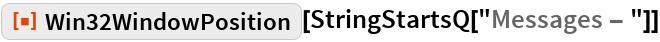 """ResourceFunction[""""Win32WindowPosition""""][StringStartsQ[""""Messages - """"]]"""