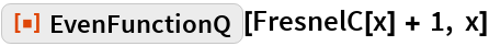 """ResourceFunction[""""EvenFunctionQ""""][FresnelC[x] + 1, x]"""