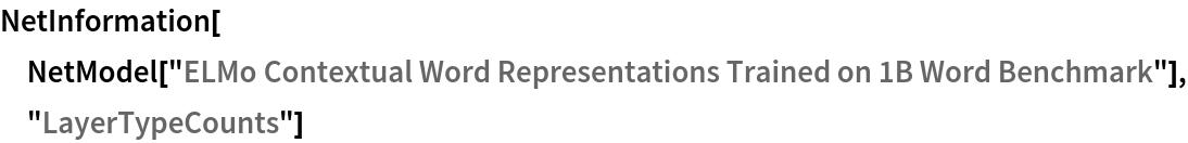 "NetInformation[  NetModel[""ELMo Contextual Word Representations Trained on 1B Word \ Benchmark""], ""LayerTypeCounts""]"