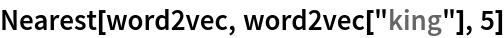 "Nearest[word2vec, word2vec[""king""], 5]"