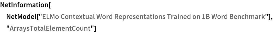 "NetInformation[  NetModel[""ELMo Contextual Word Representations Trained on 1B Word \ Benchmark""], ""ArraysTotalElementCount""]"