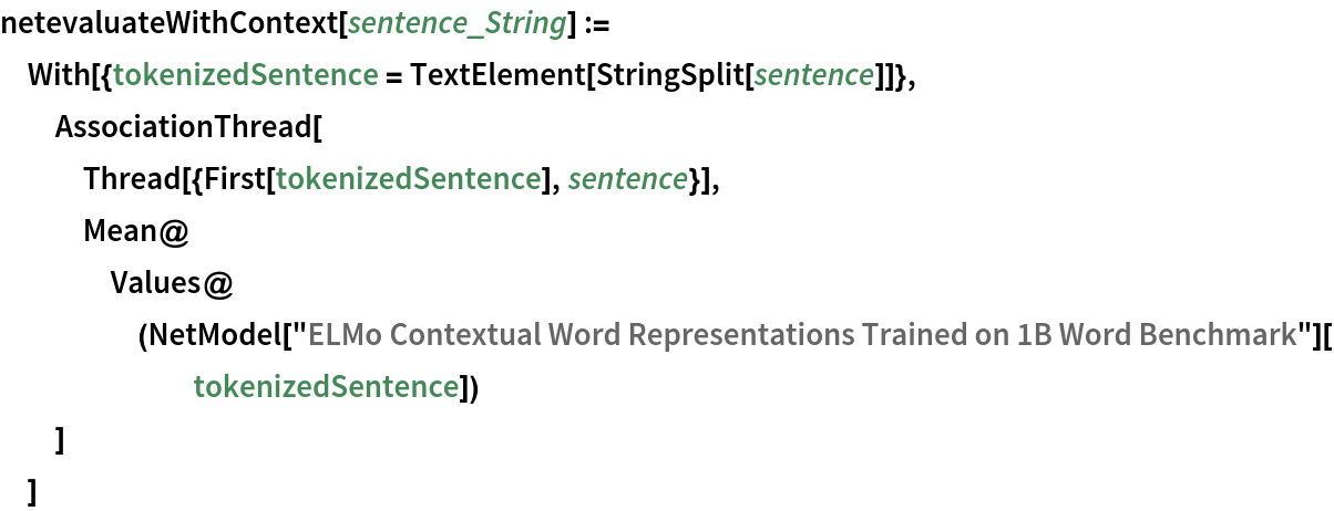 "netevaluateWithContext[sentence_String] := With[{tokenizedSentence = TextElement[StringSplit[sentence]]},   AssociationThread[    Thread[{First[tokenizedSentence], sentence}],    Mean@Values@(NetModel[         ""ELMo Contextual Word Representations Trained on 1B Word \ Benchmark""][tokenizedSentence])    ]   ]"