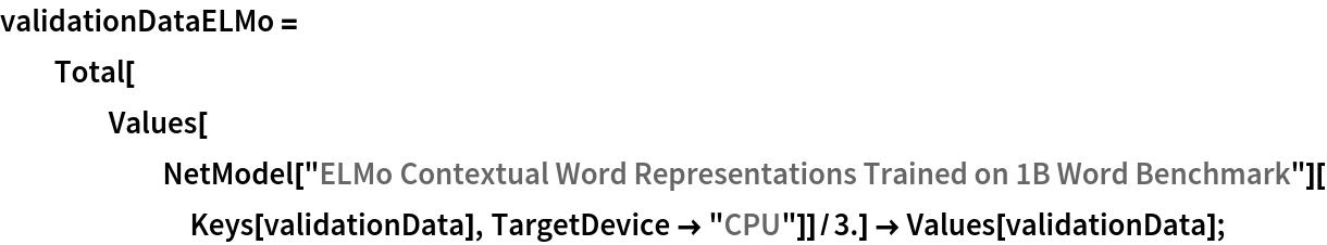 "validationDataELMo = Total[Values[       NetModel[         ""ELMo Contextual Word Representations Trained on 1B Word \ Benchmark""][Keys[validationData], TargetDevice -> ""CPU""]]/3.] -> Values[validationData];"