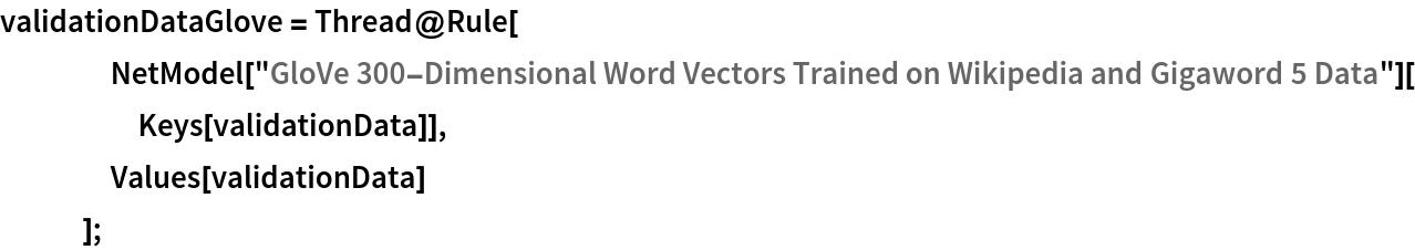 """validationDataGlove = Thread@Rule[     NetModel[       """"GloVe 300-Dimensional Word Vectors Trained on Wikipedia and \ Gigaword 5 Data""""][Keys[validationData]],     Values[validationData]     ];"""