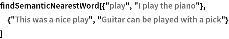 """findSemanticNearestWord[{""""play"""", """"I play the piano""""},  {""""This was a nice play"""", """"Guitar can be played with a pick""""}  ]"""