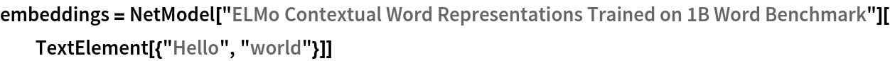 "embeddings = NetModel[""ELMo Contextual Word Representations Trained on 1B Word \ Benchmark""][TextElement[{""Hello"", ""world""}]]"