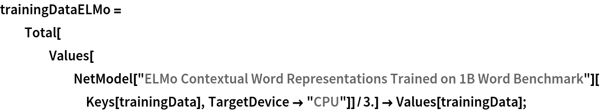 "trainingDataELMo = Total[Values[       NetModel[         ""ELMo Contextual Word Representations Trained on 1B Word \ Benchmark""][Keys[trainingData], TargetDevice -> ""CPU""]]/3.] -> Values[trainingData];"