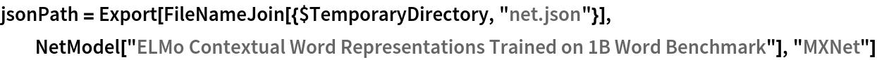 "jsonPath = Export[FileNameJoin[{$TemporaryDirectory, ""net.json""}], NetModel[""ELMo Contextual Word Representations Trained on 1B Word \ Benchmark""], ""MXNet""]"