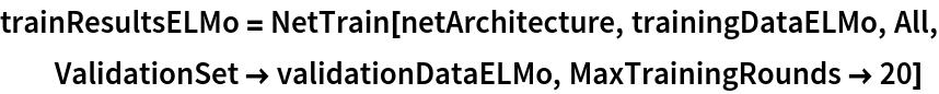 trainResultsELMo = NetTrain[netArchitecture, trainingDataELMo, All, ValidationSet -> validationDataELMo, MaxTrainingRounds -> 20]
