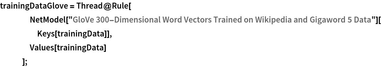 "trainingDataGlove = Thread@Rule[     NetModel[       ""GloVe 300-Dimensional Word Vectors Trained on Wikipedia and \ Gigaword 5 Data""][Keys[trainingData]],     Values[trainingData]     ];"