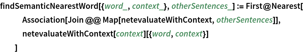 findSemanticNearestWord[{word_, context_}, otherSentences_] := First@Nearest[    Association[Join @@ Map[netevaluateWithContext, otherSentences]],    netevaluateWithContext[context][{word, context}]    ]