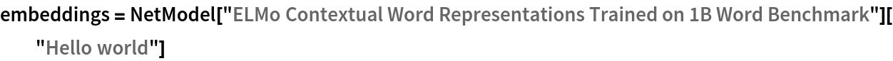 "embeddings = NetModel[""ELMo Contextual Word Representations Trained on 1B Word \ Benchmark""][""Hello world""]"