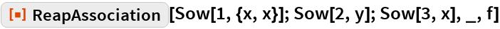 "ResourceFunction[""ReapAssociation""][Sow[1, {x, x}]; Sow[2, y]; Sow[3, x], _, f]"