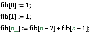 fib[0] := 1; fib[1] := 1; fib[n_] := fib[n - 2] + fib[n - 1];