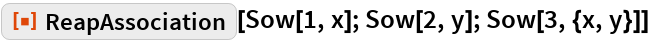 """ResourceFunction[""""ReapAssociation""""][Sow[1, x]; Sow[2, y]; Sow[3, {x, y}]]"""