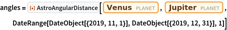"angles = ResourceFunction[""AstroAngularDistance""][   Entity[""Planet"", ""Venus""], Entity[""Planet"", ""Jupiter""], DateRange[DateObject[{2019, 11, 1}], DateObject[{2019, 12, 31}], 1]]"
