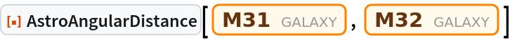 """ResourceFunction[""""AstroAngularDistance""""][Entity[""""Galaxy"""", """"M31""""], Entity[""""Galaxy"""", """"M32""""]]"""