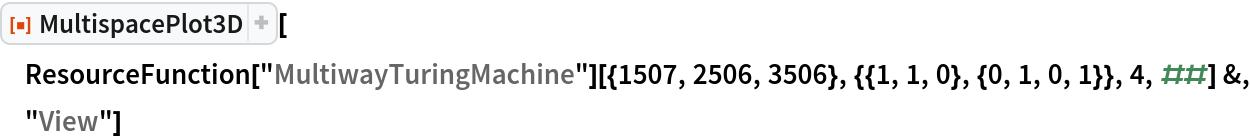 "ResourceFunction[""MultispacePlot3D""][  ResourceFunction[""MultiwayTuringMachine""][{1507, 2506, 3506}, {{1, 1, 0}, {0, 1, 0, 1}}, 4, ##] &, ""View""]"