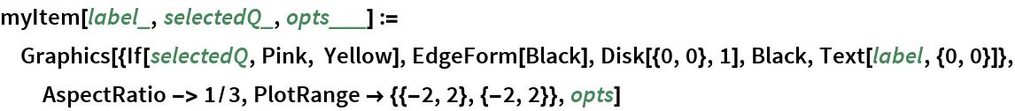 myItem[label_, selectedQ_, opts___] := Graphics[{If[selectedQ, Pink, Yellow], EdgeForm[Black], Disk[{0, 0}, 1], Black, Text[label, {0, 0}]}, AspectRatio -> 1/3, PlotRange -> {{-2, 2}, {-2, 2}}, opts]